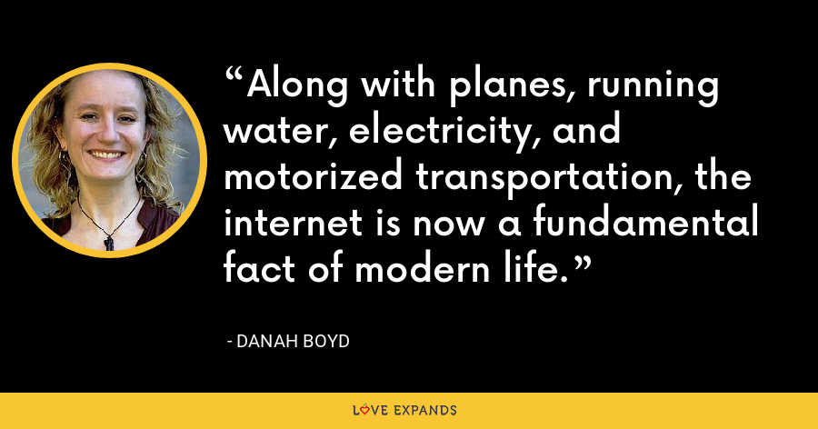 Along with planes, running water, electricity, and motorized transportation, the internet is now a fundamental fact of modern life. - danah boyd