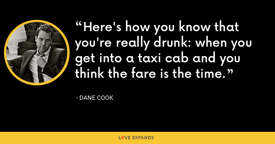 Here's how you know that you're really drunk: when you get into a taxi cab and you think the fare is the time. - Dane Cook