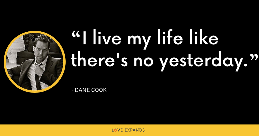 I live my life like there's no yesterday. - Dane Cook