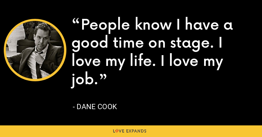 People know I have a good time on stage. I love my life. I love my job. - Dane Cook