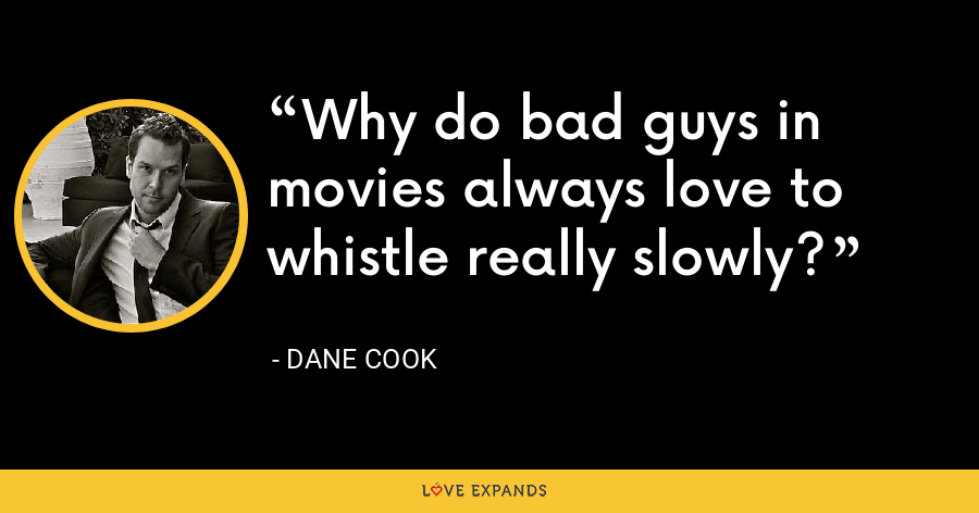 Why do bad guys in movies always love to whistle really slowly? - Dane Cook
