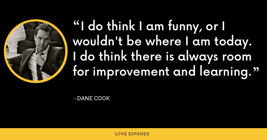 I do think I am funny, or I wouldn't be where I am today. I do think there is always room for improvement and learning. - Dane Cook