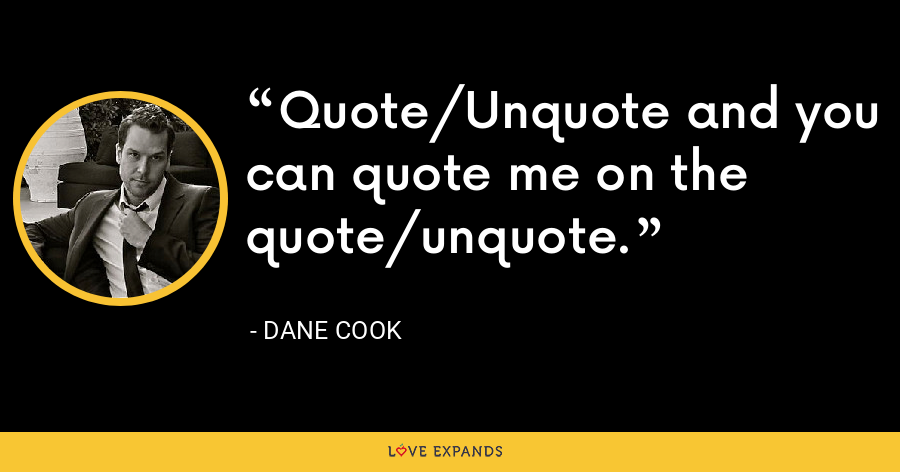 Quote/Unquote and you can quote me on the quote/unquote. - Dane Cook