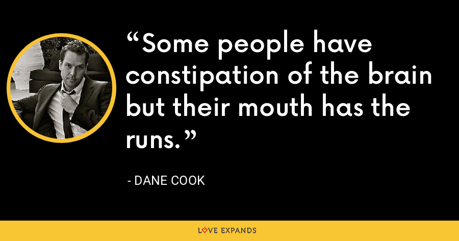 Some people have constipation of the brain but their mouth has the runs. - Dane Cook