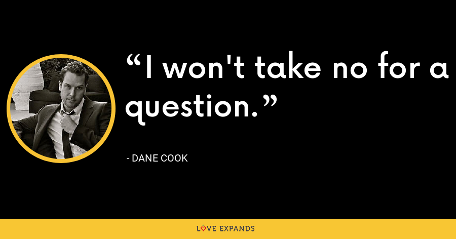 I won't take no for a question. - Dane Cook