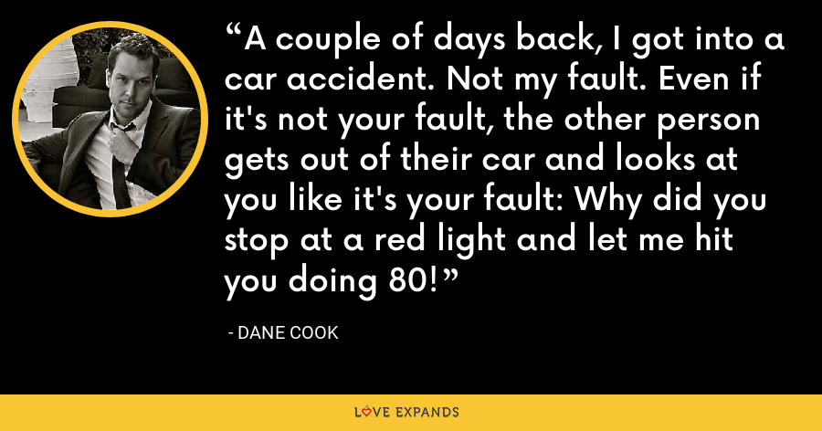 A couple of days back, I got into a car accident. Not my fault. Even if it's not your fault, the other person gets out of their car and looks at you like it's your fault: Why did you stop at a red light and let me hit you doing 80! - Dane Cook
