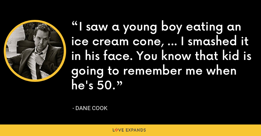 I saw a young boy eating an ice cream cone, ... I smashed it in his face. You know that kid is going to remember me when he's 50. - Dane Cook