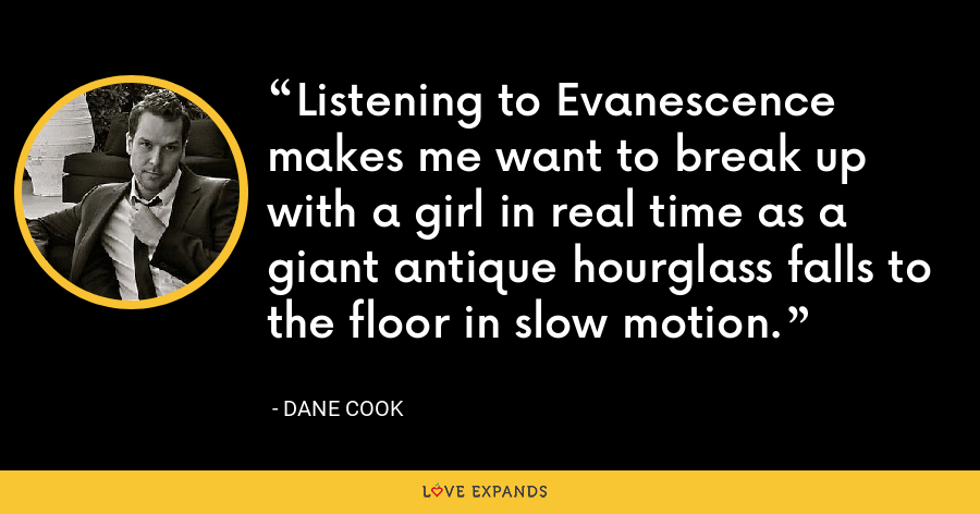 Listening to Evanescence makes me want to break up with a girl in real time as a giant antique hourglass falls to the floor in slow motion. - Dane Cook