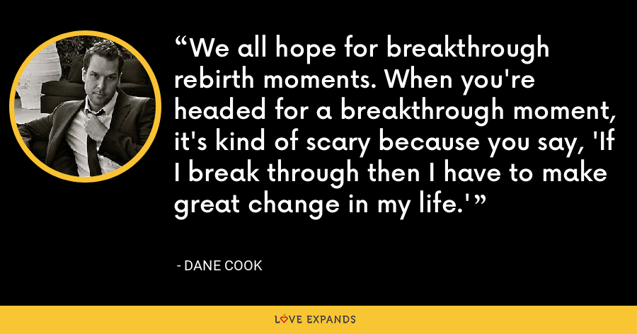 We all hope for breakthrough rebirth moments. When you're headed for a breakthrough moment, it's kind of scary because you say, 'If I break through then I have to make great change in my life.' - Dane Cook