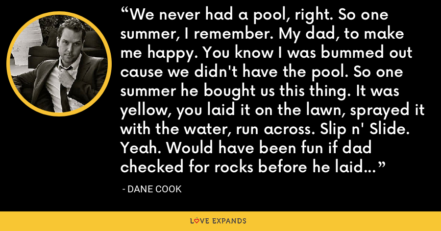 We never had a pool, right. So one summer, I remember. My dad, to make me happy. You know I was bummed out cause we didn't have the pool. So one summer he bought us this thing. It was yellow, you laid it on the lawn, sprayed it with the water, run across. Slip n' Slide. Yeah. Would have been fun if dad checked for rocks before he laid it down! Slip n' Bleed from the anus they should have called this ride. - Dane Cook