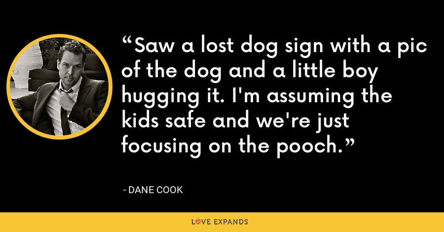 Saw a lost dog sign with a pic of the dog and a little boy hugging it. I'm assuming the kids safe and we're just focusing on the pooch. - Dane Cook