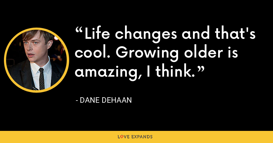 Life changes and that's cool. Growing older is amazing, I think. - Dane DeHaan