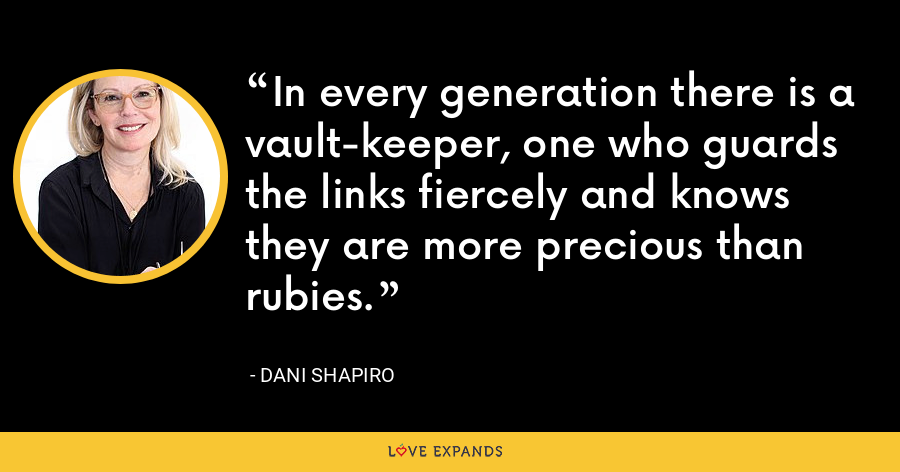 In every generation there is a vault-keeper, one who guards the links fiercely and knows they are more precious than rubies. - Dani Shapiro