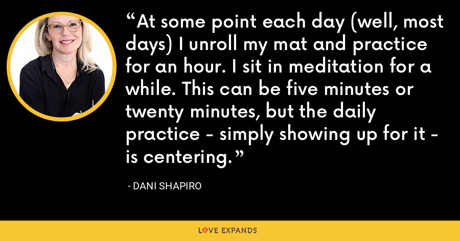 At some point each day (well, most days) I unroll my mat and practice for an hour. I sit in meditation for a while. This can be five minutes or twenty minutes, but the daily practice - simply showing up for it - is centering. - Dani Shapiro