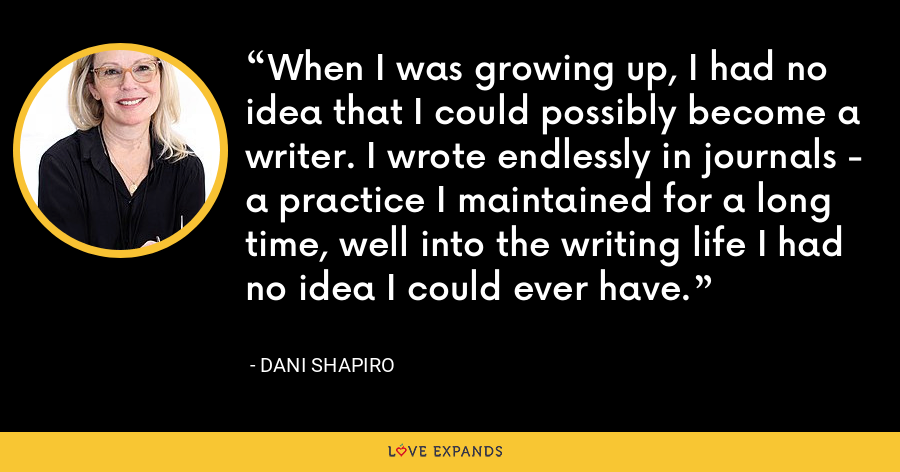 When I was growing up, I had no idea that I could possibly become a writer. I wrote endlessly in journals - a practice I maintained for a long time, well into the writing life I had no idea I could ever have. - Dani Shapiro