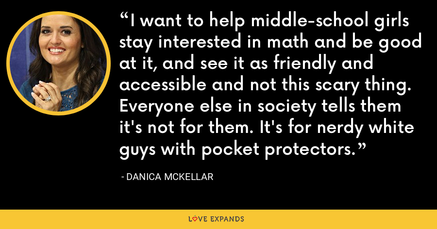 I want to help middle-school girls stay interested in math and be good at it, and see it as friendly and accessible and not this scary thing. Everyone else in society tells them it's not for them. It's for nerdy white guys with pocket protectors. - Danica McKellar