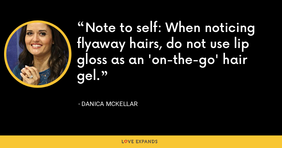 Note to self: When noticing flyaway hairs, do not use lip gloss as an 'on-the-go' hair gel. - Danica McKellar