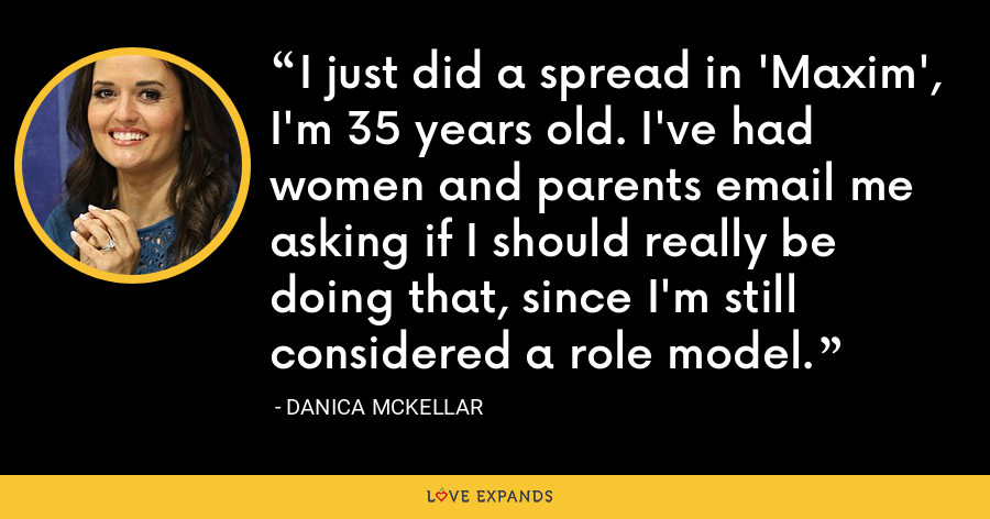 I just did a spread in 'Maxim', I'm 35 years old. I've had women and parents email me asking if I should really be doing that, since I'm still considered a role model. - Danica McKellar
