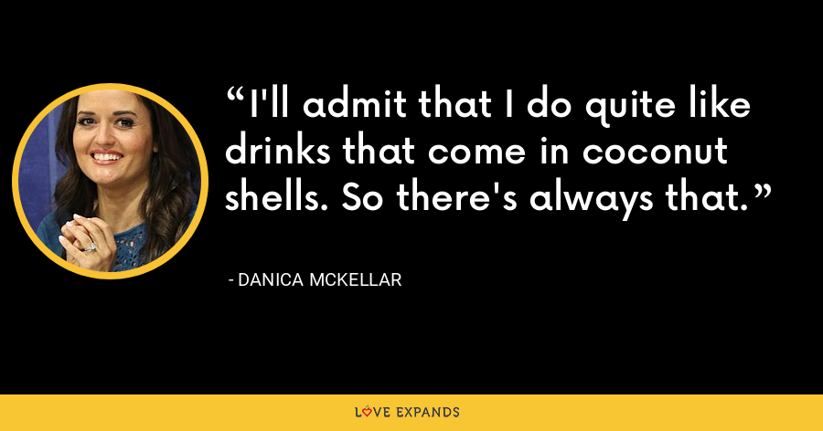 I'll admit that I do quite like drinks that come in coconut shells. So there's always that. - Danica McKellar