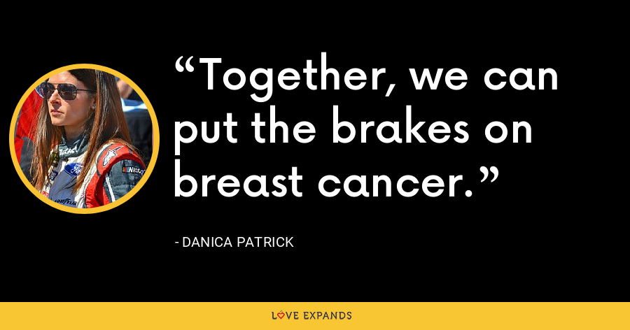 Together, we can put the brakes on breast cancer. - Danica Patrick
