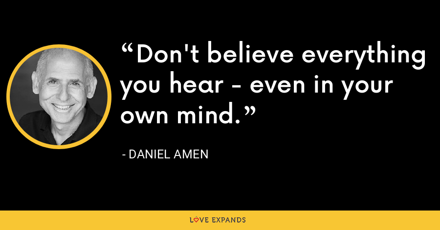 Don't believe everything you hear - even in your own mind. - Daniel Amen
