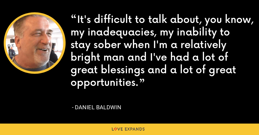 It's difficult to talk about, you know, my inadequacies, my inability to stay sober when I'm a relatively bright man and I've had a lot of great blessings and a lot of great opportunities. - Daniel Baldwin