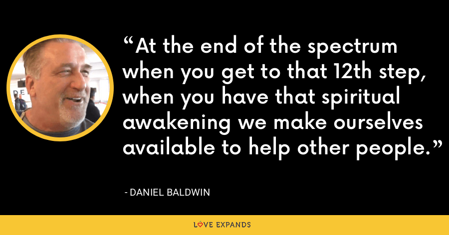 At the end of the spectrum when you get to that 12th step, when you have that spiritual awakening we make ourselves available to help other people. - Daniel Baldwin