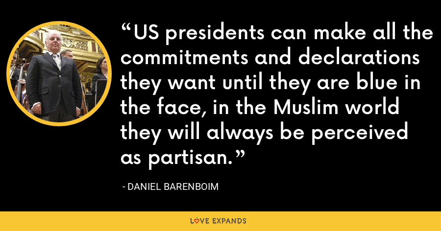 US presidents can make all the commitments and declarations they want until they are blue in the face, in the Muslim world they will always be perceived as partisan. - Daniel Barenboim