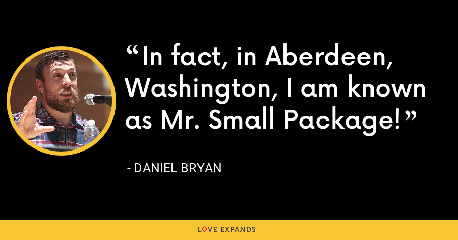 In fact, in Aberdeen, Washington, I am known as Mr. Small Package! - Daniel Bryan