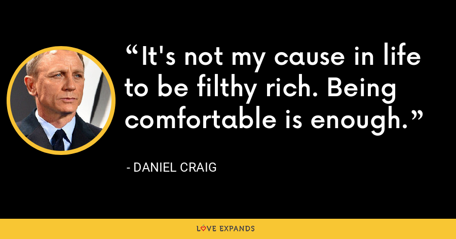 It's not my cause in life to be filthy rich. Being comfortable is enough. - Daniel Craig