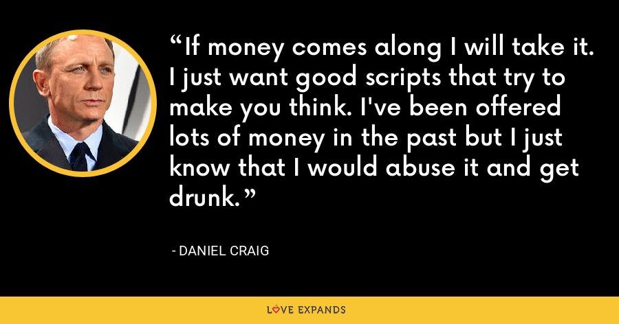 If money comes along I will take it. I just want good scripts that try to make you think. I've been offered lots of money in the past but I just know that I would abuse it and get drunk. - Daniel Craig