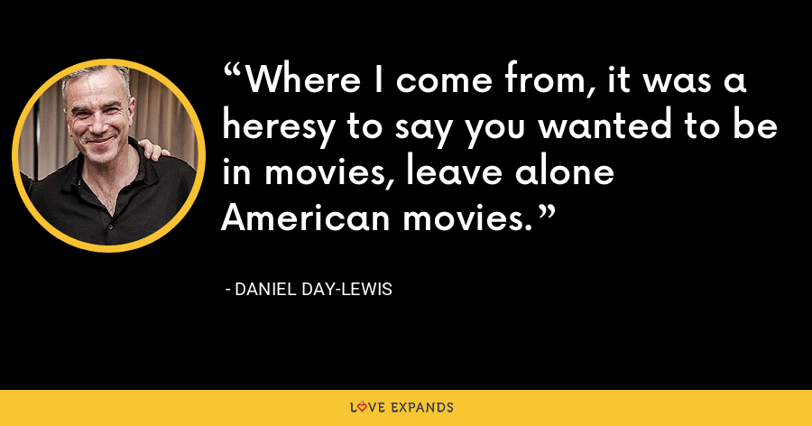 Where I come from, it was a heresy to say you wanted to be in movies, leave alone American movies. - Daniel Day-Lewis