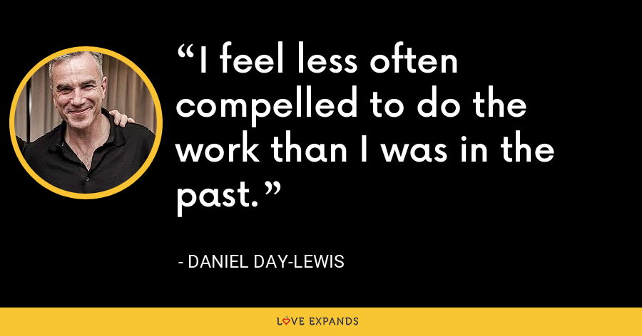I feel less often compelled to do the work than I was in the past. - Daniel Day-Lewis