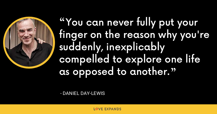 You can never fully put your finger on the reason why you're suddenly, inexplicably compelled to explore one life as opposed to another. - Daniel Day-Lewis