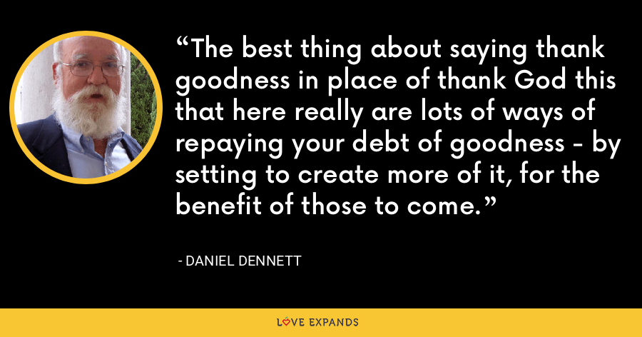 The best thing about saying thank goodness in place of thank God this that here really are lots of ways of repaying your debt of goodness - by setting to create more of it, for the benefit of those to come. - Daniel Dennett