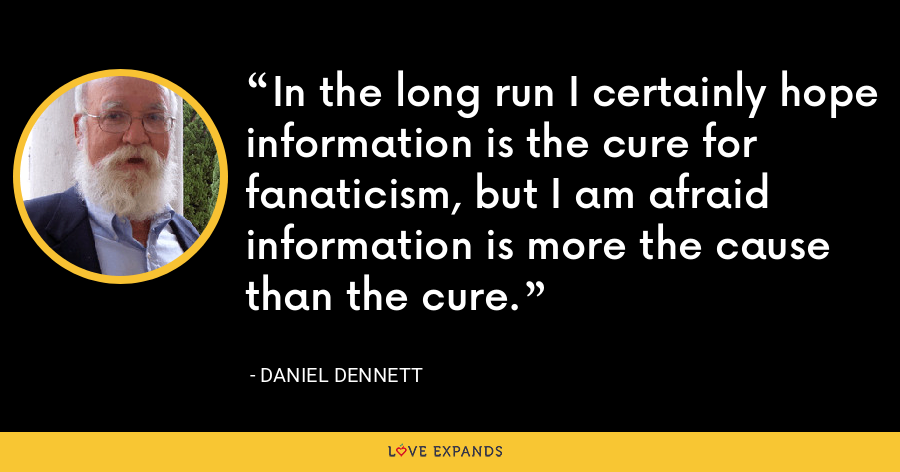 In the long run I certainly hope information is the cure for fanaticism, but I am afraid information is more the cause than the cure. - Daniel Dennett