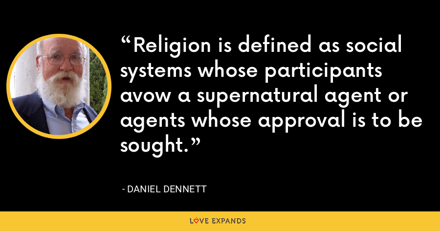 Religion is defined as social systems whose participants avow a supernatural agent or agents whose approval is to be sought. - Daniel Dennett