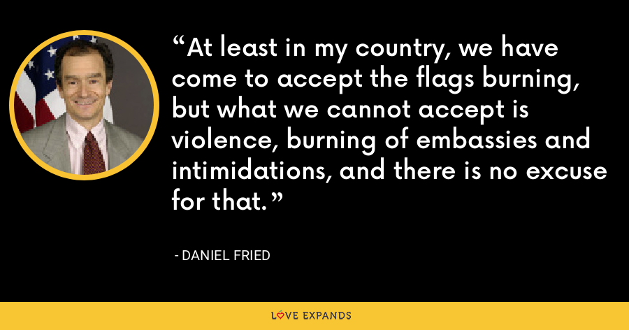 At least in my country, we have come to accept the flags burning, but what we cannot accept is violence, burning of embassies and intimidations, and there is no excuse for that. - Daniel Fried