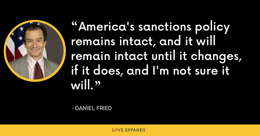 America's sanctions policy remains intact, and it will remain intact until it changes, if it does, and I'm not sure it will. - Daniel Fried