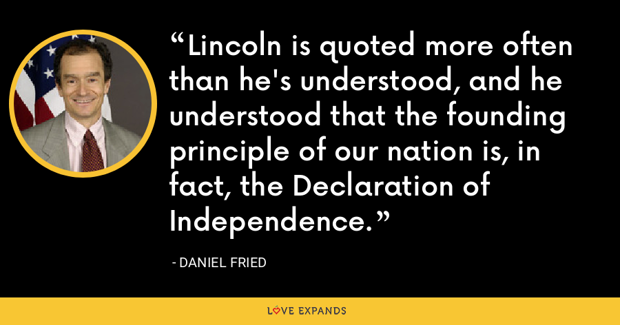 Lincoln is quoted more often than he's understood, and he understood that the founding principle of our nation is, in fact, the Declaration of Independence. - Daniel Fried