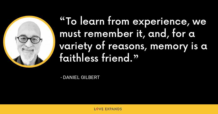 To learn from experience, we must remember it, and, for a variety of reasons, memory is a faithless friend. - Daniel Gilbert