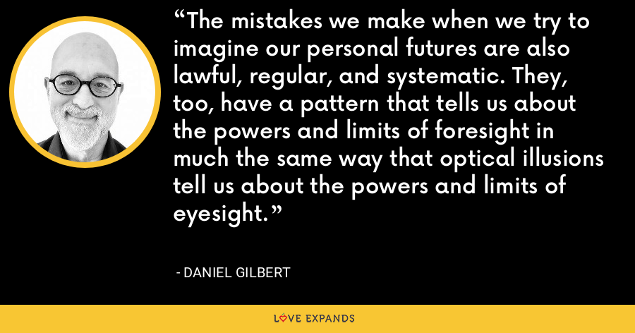 The mistakes we make when we try to imagine our personal futures are also lawful, regular, and systematic. They, too, have a pattern that tells us about the powers and limits of foresight in much the same way that optical illusions tell us about the powers and limits of eyesight. - Daniel Gilbert