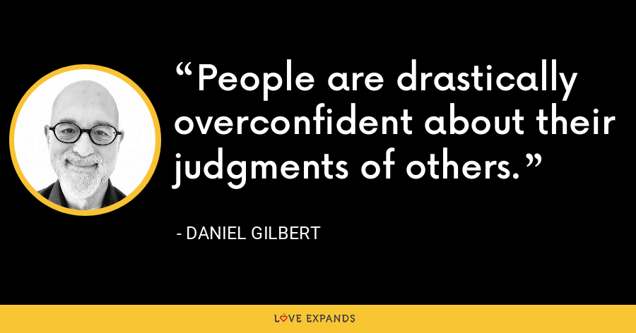 People are drastically overconfident about their judgments of others. - Daniel Gilbert