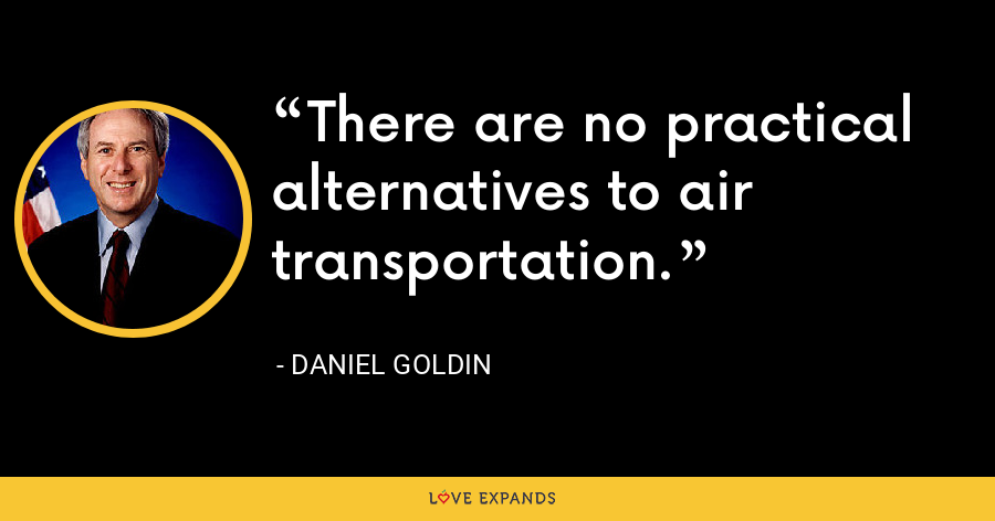 There are no practical alternatives to air transportation. - Daniel Goldin