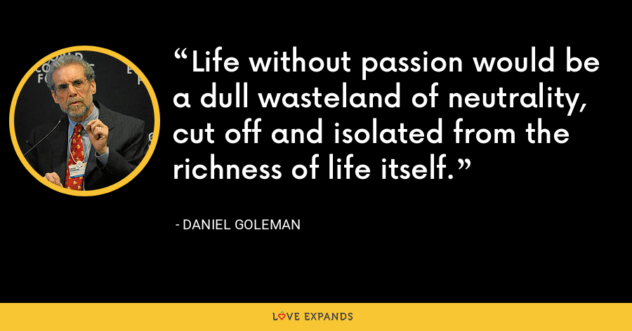 Life without passion would be a dull wasteland of neutrality, cut off and isolated from the richness of life itself. - Daniel Goleman