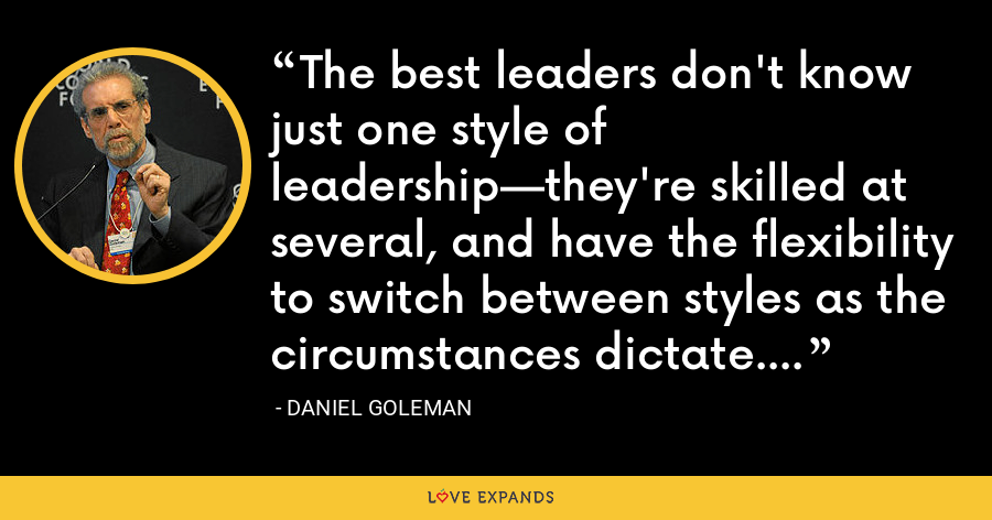 The best leaders don't know just one style of leadership—they're skilled at several, and have the flexibility to switch between styles as the circumstances dictate. - Daniel Goleman