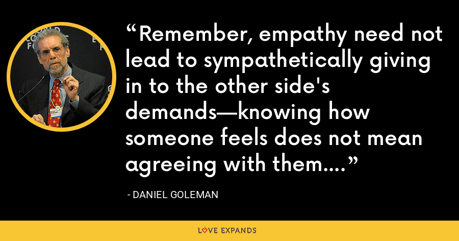 Remember, empathy need not lead to sympathetically giving in to the other side's demands—knowing how someone feels does not mean agreeing with them. - Daniel Goleman