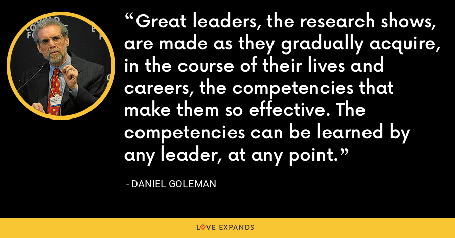 Great leaders, the research shows, are made as they gradually acquire, in the course of their lives and careers, the competencies that make them so effective. The competencies can be learned by any leader, at any point. - Daniel Goleman