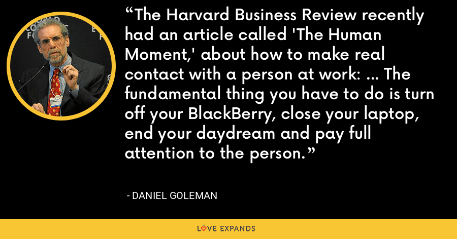 The Harvard Business Review recently had an article called 'The Human Moment,' about how to make real contact with a person at work: ... The fundamental thing you have to do is turn off your BlackBerry, close your laptop, end your daydream and pay full attention to the person. - Daniel Goleman