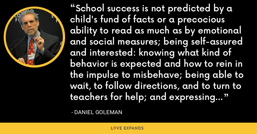 School success is not predicted by a child's fund of facts or a precocious ability to read as much as by emotional and social measures; being self-assured and interested: knowing what kind of behavior is expected and how to rein in the impulse to misbehave; being able to wait, to follow directions, and to turn to teachers for help; and expressing needs while getting along with other children. - Daniel Goleman